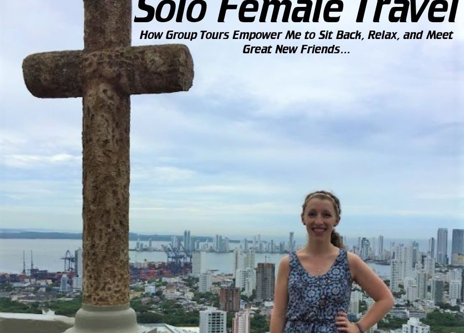 Solo Female Travel: How Group Tours Empower Me to Sit Back, Relax, and Meet Great New Friends While Exploring My Bucket List Destinations