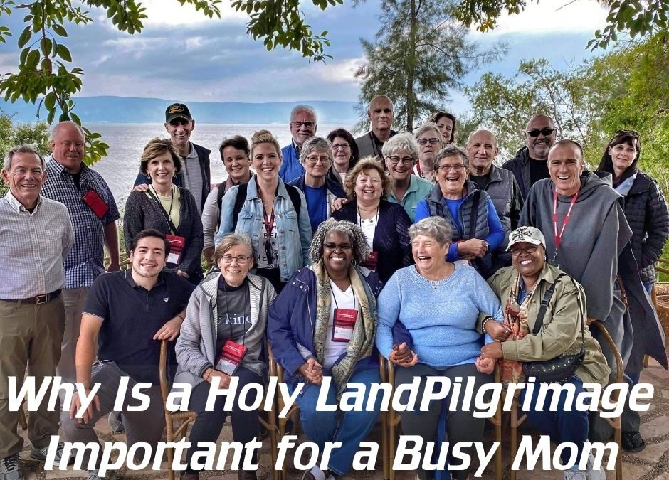 Why is a Holy Land Pilgrimage Important for a Busy Mom?