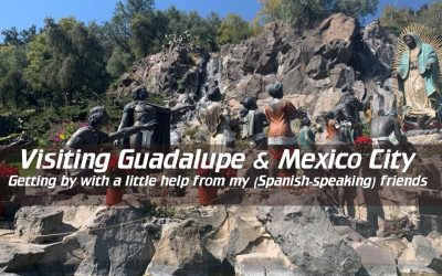 Visiting Guadalupe and Mexico City: Getting by with a little help from my (Spanish-speaking) friends